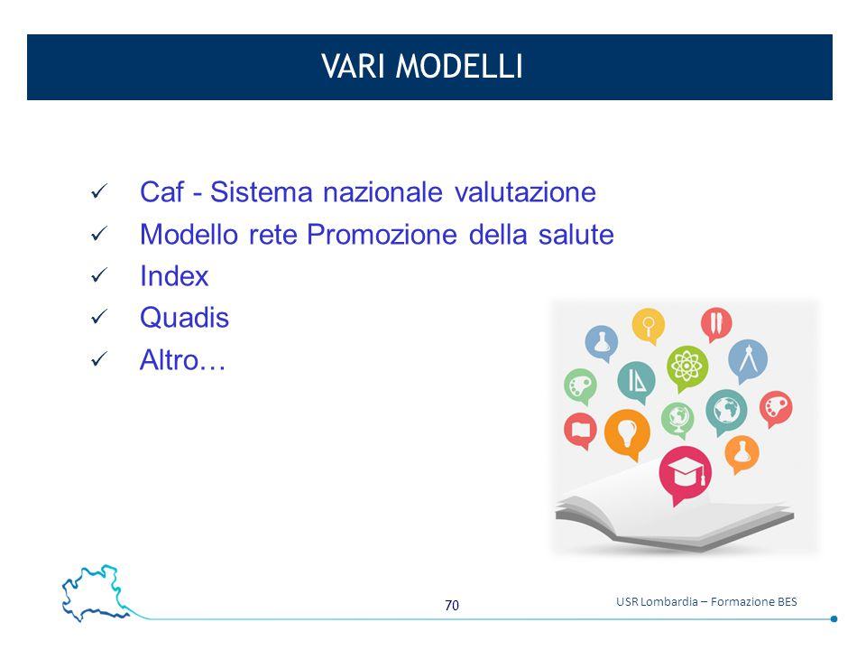 70 USR Lombardia – Formazione BES VARI MODELLI Caf - Sistema nazionale valutazione Modello rete Promozione della salute Index Quadis Altro…