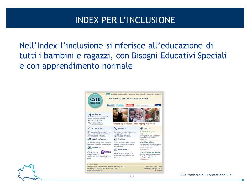 73 USR Lombardia – Formazione BES INDEX PER L'INCLUSIONE Nell'Index l'inclusione si riferisce all'educazione di tutti i bambini e ragazzi, con Bisogni