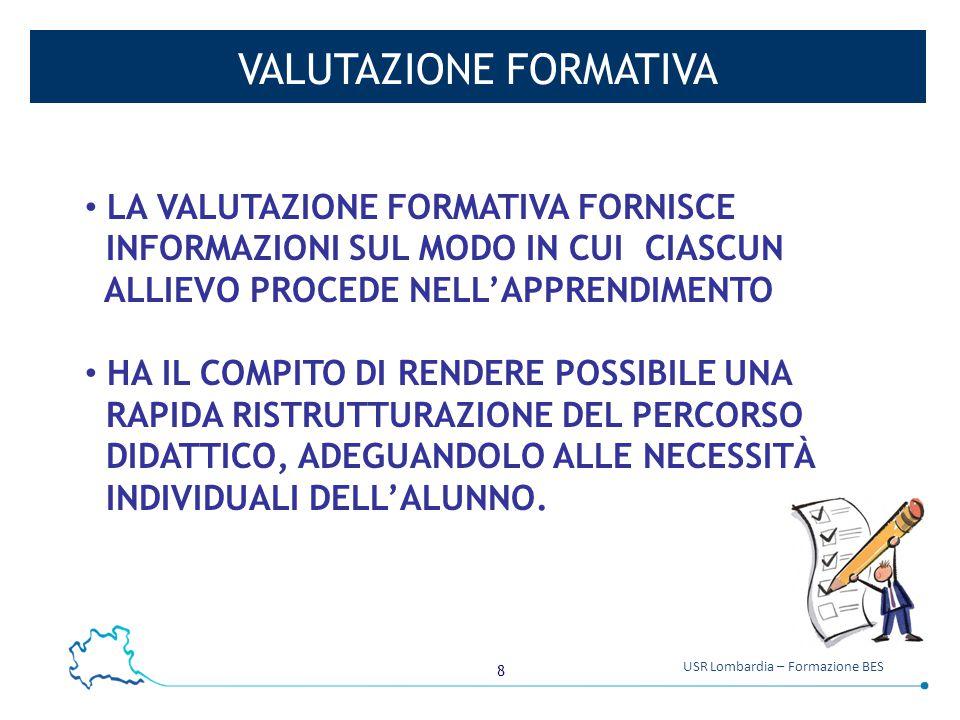 8 USR Lombardia – Formazione BES VALUTAZIONE FORMATIVA LA VALUTAZIONE FORMATIVA FORNISCE INFORMAZIONI SUL MODO IN CUI CIASCUN ALLIEVO PROCEDE NELL'APP