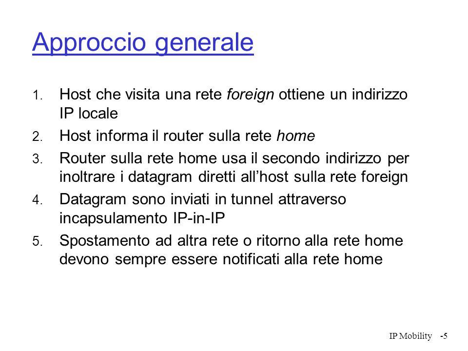 IP Mobility-16 Instradamento  E' possibile propagare informazioni di instradamento specifiche del'host  Viene realizzato solo per reti che interagiscono significativamnete con l'host mobile  Occorre rimuovere queste informazioni quando l'host si sposta su un'altra rete.