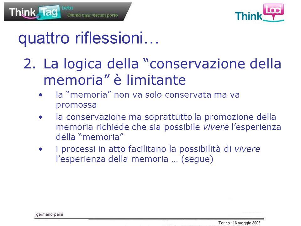 quattro riflessioni… 2.La logica della conservazione della memoria è limitante la memoria non va solo conservata ma va promossa la conservazione ma soprattutto la promozione della memoria richiede che sia possibile vivere l'esperienza della memoria i processi in atto facilitano la possibilità di vivere l'esperienza della memoria … (segue)