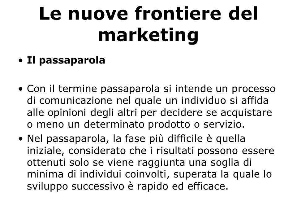 Le nuove frontiere del marketing Il passaparola Con il termine passaparola si intende un processo di comunicazione nel quale un individuo si affida al