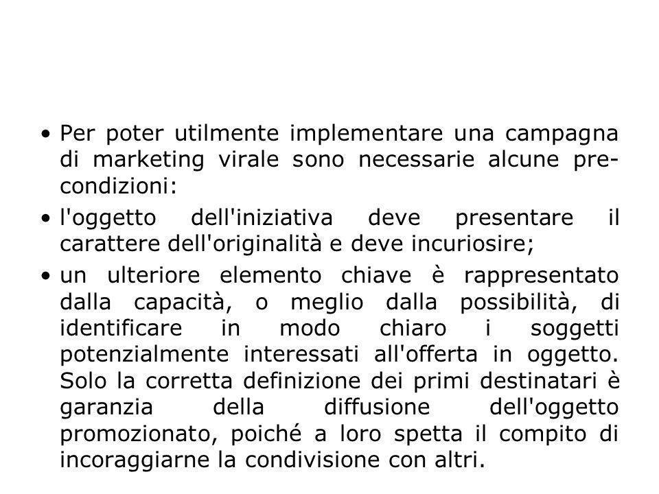 Per poter utilmente implementare una campagna di marketing virale sono necessarie alcune pre- condizioni: l'oggetto dell'iniziativa deve presentare il