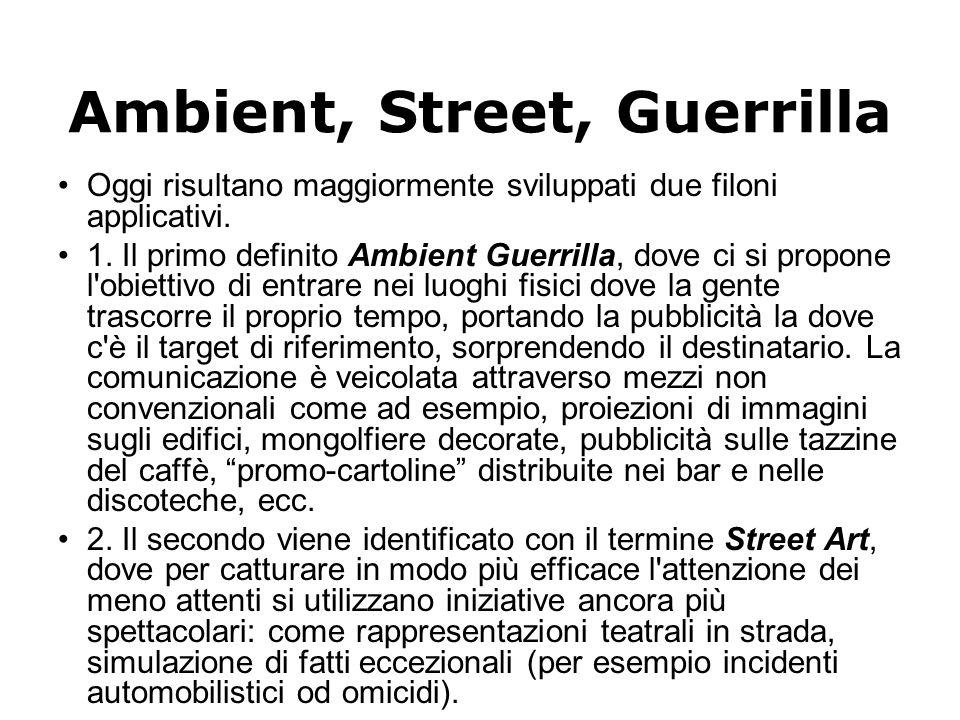 Ambient, Street, Guerrilla Oggi risultano maggiormente sviluppati due filoni applicativi. 1. Il primo definito Ambient Guerrilla, dove ci si propone l