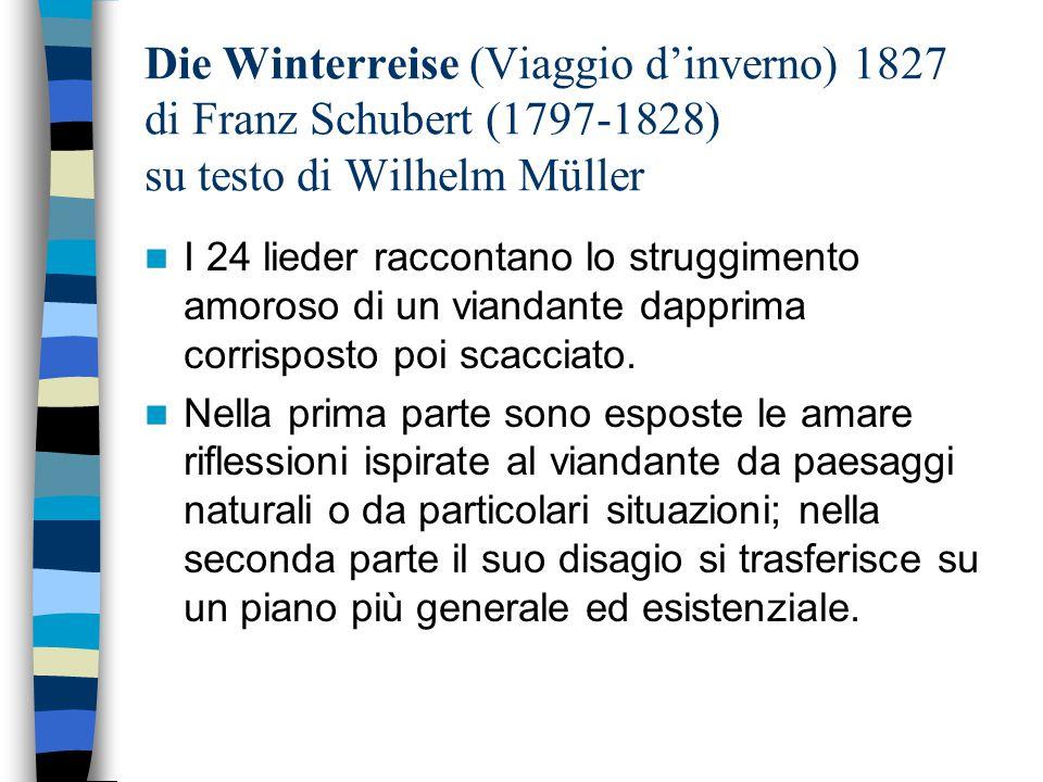 Die Winterreise (Viaggio d'inverno) 1827 di Franz Schubert (1797-1828) su testo di Wilhelm Müller I 24 lieder raccontano lo struggimento amoroso di un