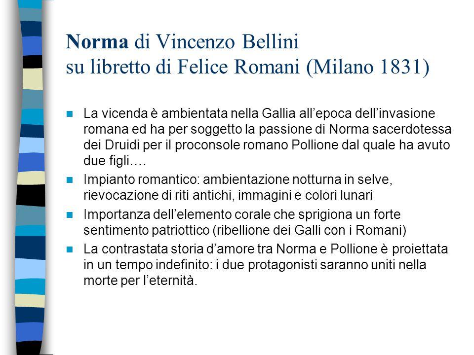 Norma di Vincenzo Bellini su libretto di Felice Romani (Milano 1831) La vicenda è ambientata nella Gallia all'epoca dell'invasione romana ed ha per so
