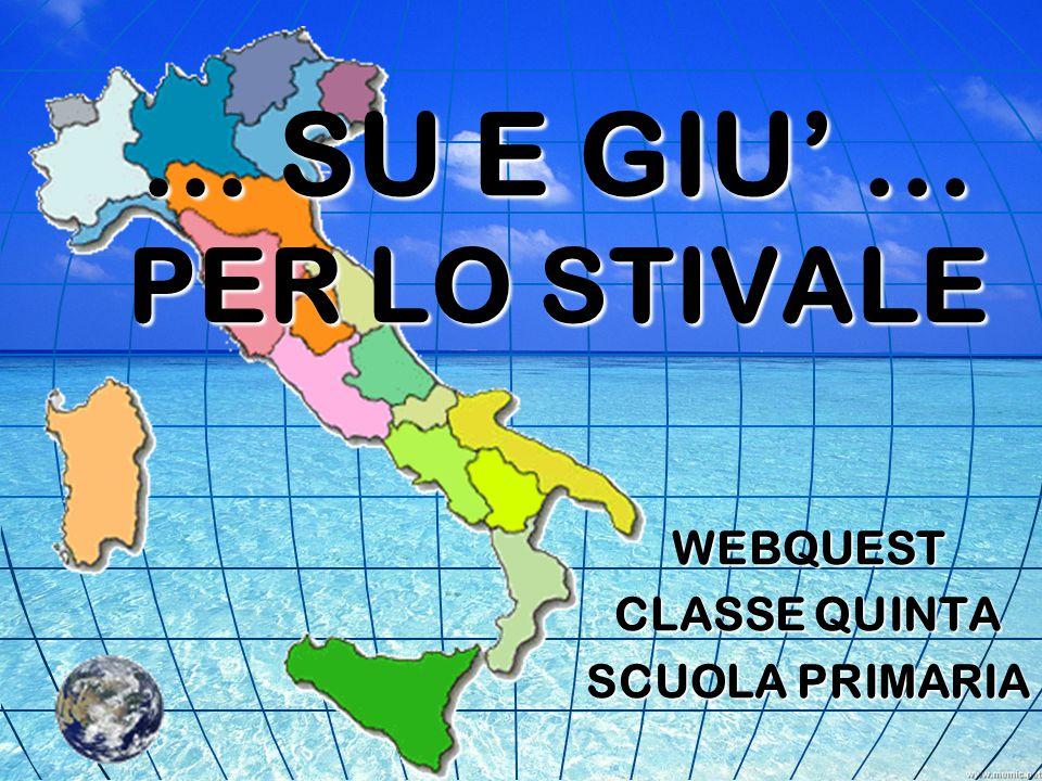... SU E GIU' … PER LO STIVALE... SU E GIU' … PER LO STIVALE WEBQUEST CLASSE QUINTA SCUOLA PRIMARIA