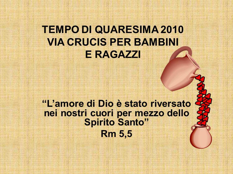 """TEMPO DI QUARESIMA 2010 VIA CRUCIS PER BAMBINI E RAGAZZI """"L'amore di Dio è stato riversato nei nostri cuori per mezzo dello Spirito Santo"""" Rm 5,5"""
