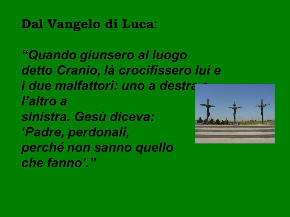 """Dal Vangelo di Luca : """"Quando giunsero al luogo detto Cranio, là crocifissero lui e i due malfattori: uno a destra e l'altro a sinistra. Gesù diceva:"""