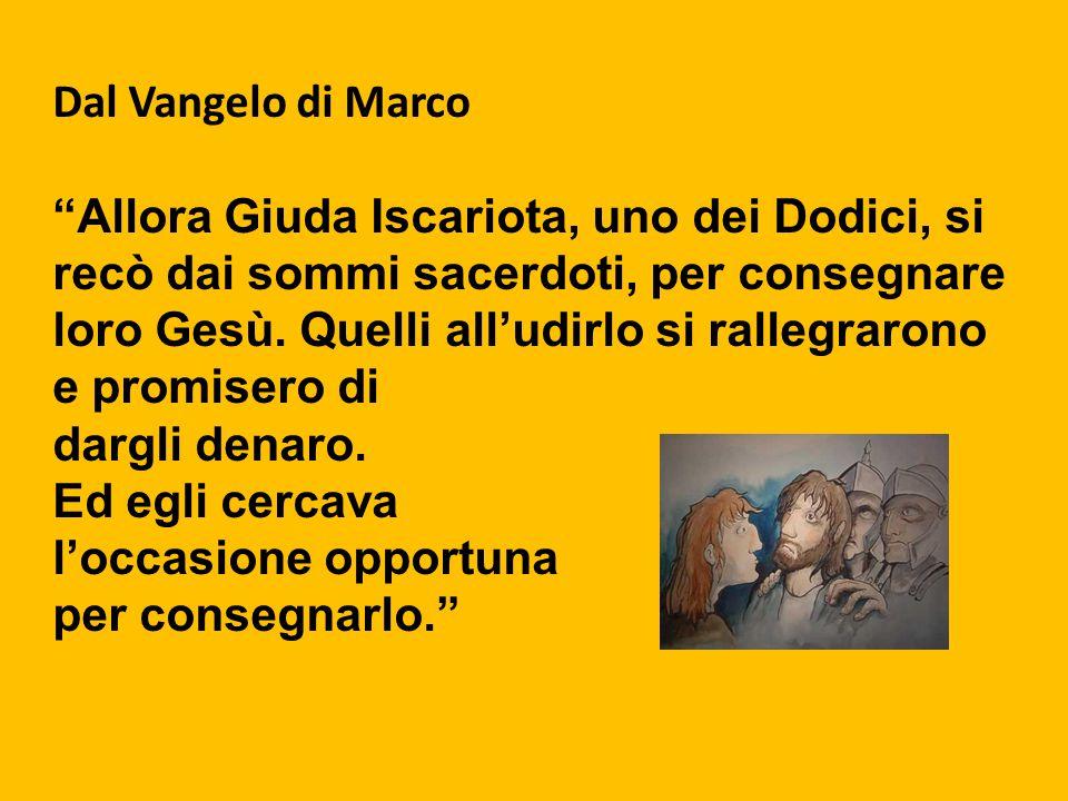"""Dal Vangelo di Marco """"Allora Giuda Iscariota, uno dei Dodici, si recò dai sommi sacerdoti, per consegnare loro Gesù. Quelli all'udirlo si rallegrarono"""