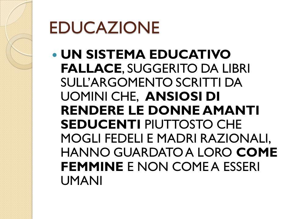 EDUCAZIONE UN SISTEMA EDUCATIVO FALLACE, SUGGERITO DA LIBRI SULL'ARGOMENTO SCRITTI DA UOMINI CHE, ANSIOSI DI RENDERE LE DONNE AMANTI SEDUCENTI PIUTTOS