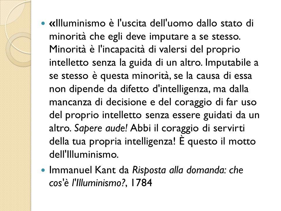 «Illuminismo è l'uscita dell'uomo dallo stato di minorità che egli deve imputare a se stesso. Minorità è l'incapacità di valersi del proprio intellett