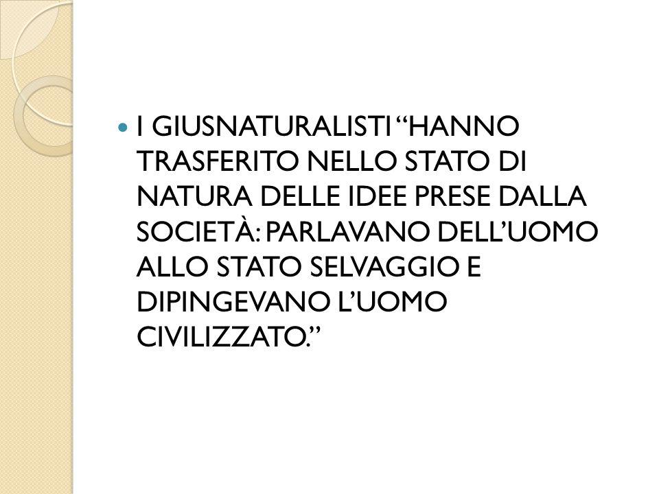 """I GIUSNATURALISTI """"HANNO TRASFERITO NELLO STATO DI NATURA DELLE IDEE PRESE DALLA SOCIETÀ: PARLAVANO DELL'UOMO ALLO STATO SELVAGGIO E DIPINGEVANO L'UOM"""