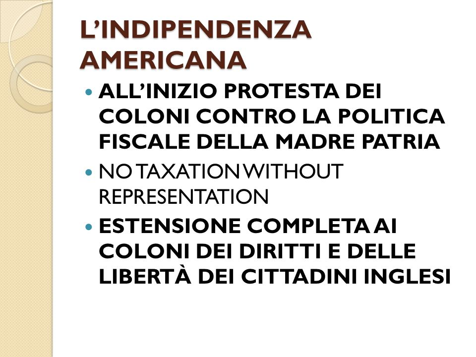 L'INDIPENDENZA AMERICANA ALL'INIZIO PROTESTA DEI COLONI CONTRO LA POLITICA FISCALE DELLA MADRE PATRIA NO TAXATION WITHOUT REPRESENTATION ESTENSIONE CO