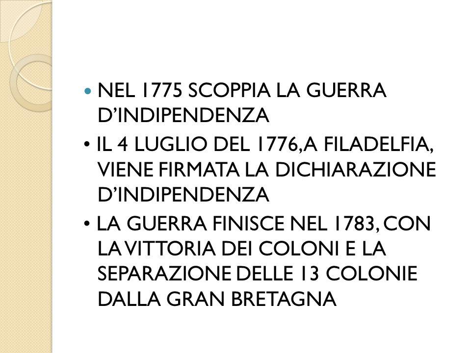 NEL 1775 SCOPPIA LA GUERRA D'INDIPENDENZA IL 4 LUGLIO DEL 1776, A FILADELFIA, VIENE FIRMATA LA DICHIARAZIONE D'INDIPENDENZA LA GUERRA FINISCE NEL 1783