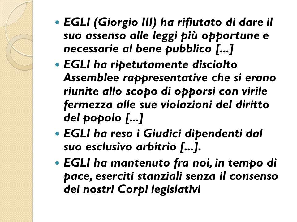 EGLI (Giorgio III) ha rifiutato di dare il suo assenso alle leggi più opportune e necessarie al bene pubblico [...] EGLI ha ripetutamente disciolto As