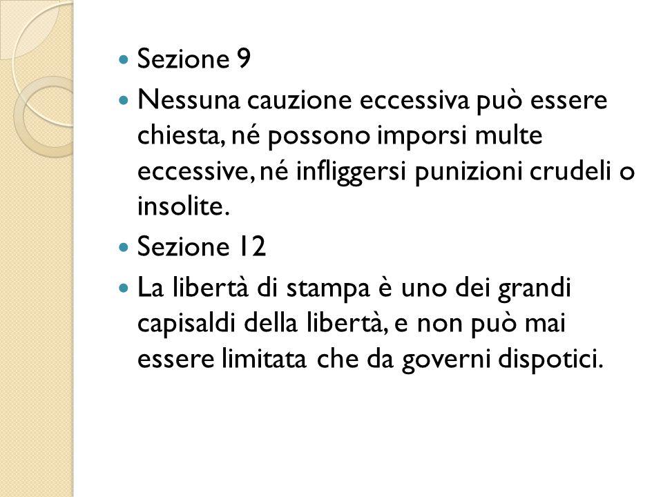 Sezione 9 Nessuna cauzione eccessiva può essere chiesta, né possono imporsi multe eccessive, né infliggersi punizioni crudeli o insolite. Sezione 12 L