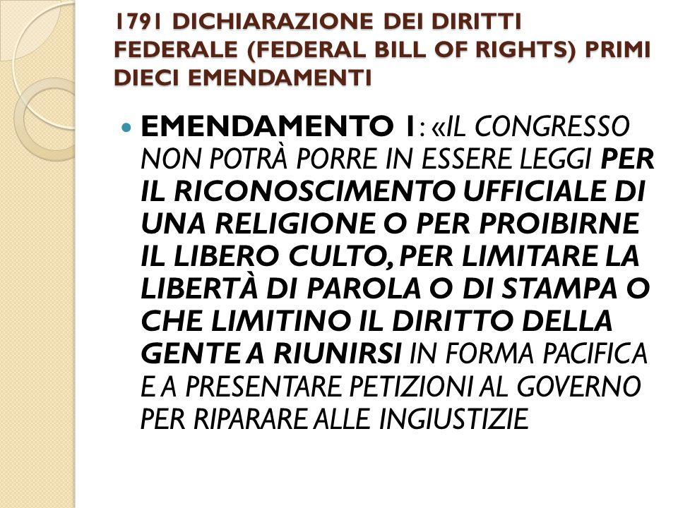 1791 DICHIARAZIONE DEI DIRITTI FEDERALE (FEDERAL BILL OF RIGHTS) PRIMI DIECI EMENDAMENTI EMENDAMENTO 1: «IL CONGRESSO NON POTRÀ PORRE IN ESSERE LEGGI