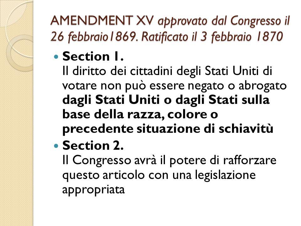 AMENDMENT XV approvato dal Congresso il 26 febbraio1869. Ratificato il 3 febbraio 1870 Section 1. Il diritto dei cittadini degli Stati Uniti di votare