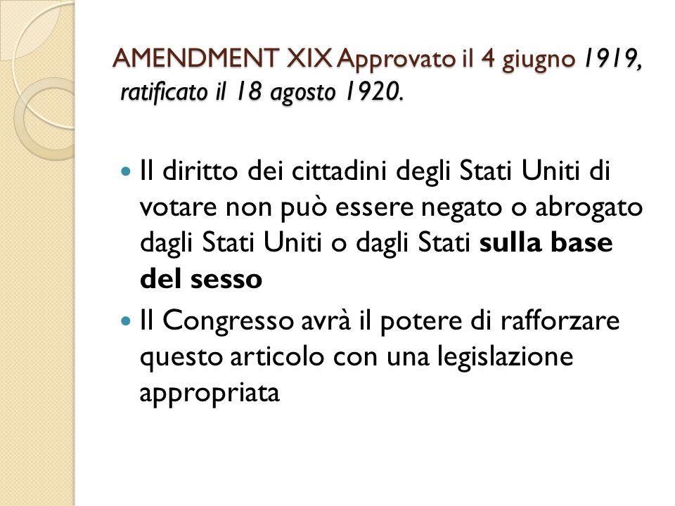AMENDMENT XIX Approvato il 4 giugno 1919, ratificato il 18 agosto 1920. Il diritto dei cittadini degli Stati Uniti di votare non può essere negato o a
