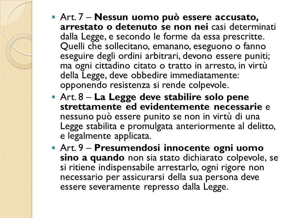 Art. 7 – Nessun uomo può essere accusato, arrestato o detenuto se non nei casi determinati dalla Legge, e secondo le forme da essa prescritte. Quelli
