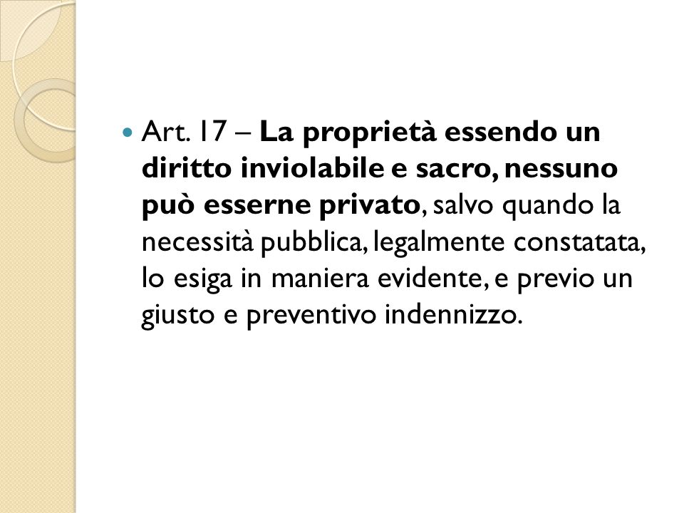 Art. 17 – La proprietà essendo un diritto inviolabile e sacro, nessuno può esserne privato, salvo quando la necessità pubblica, legalmente constatata,