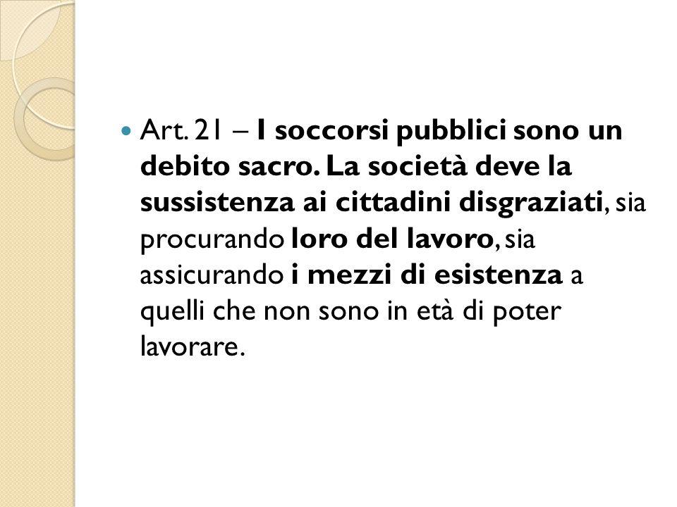 Art. 21 – I soccorsi pubblici sono un debito sacro. La società deve la sussistenza ai cittadini disgraziati, sia procurando loro del lavoro, sia assic