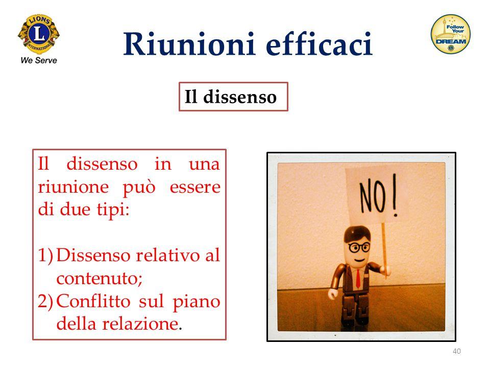 40 Riunioni efficaci Il dissenso Il dissenso in una riunione può essere di due tipi: 1)Dissenso relativo al contenuto; 2)Conflitto sul piano della rel