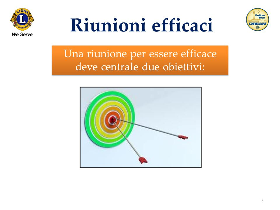 7 Riunioni efficaci Una riunione per essere efficace deve centrale due obiettivi: