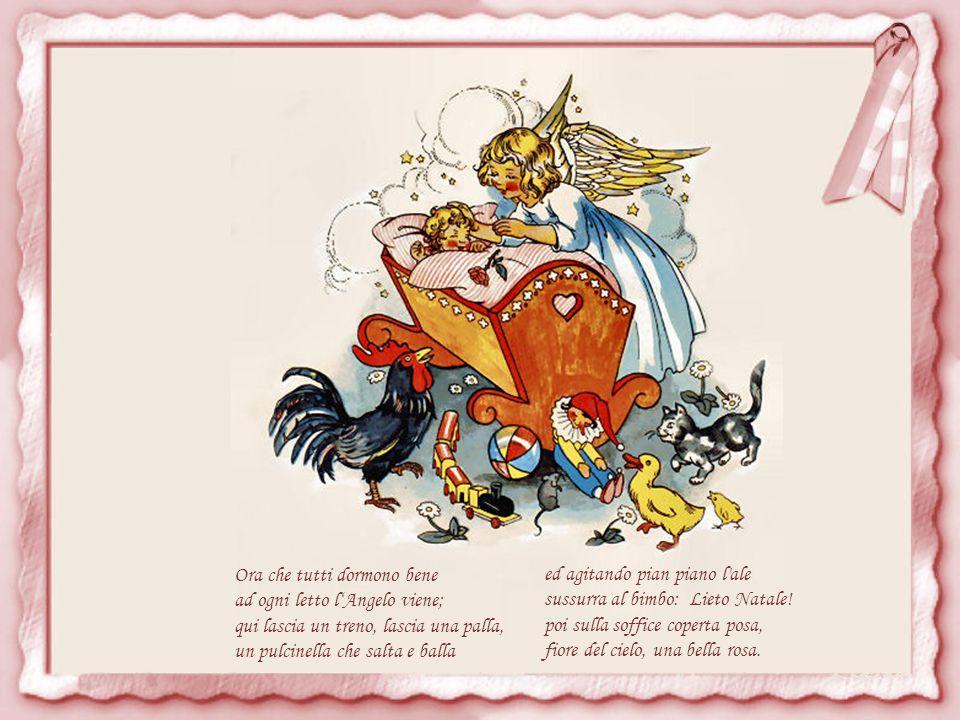 Presto si spoglia pure il bambino, si sfila l orso il bel costumino; via tutti a nanna, senza un sospiro: gli Angeli belli vanno già in giro.