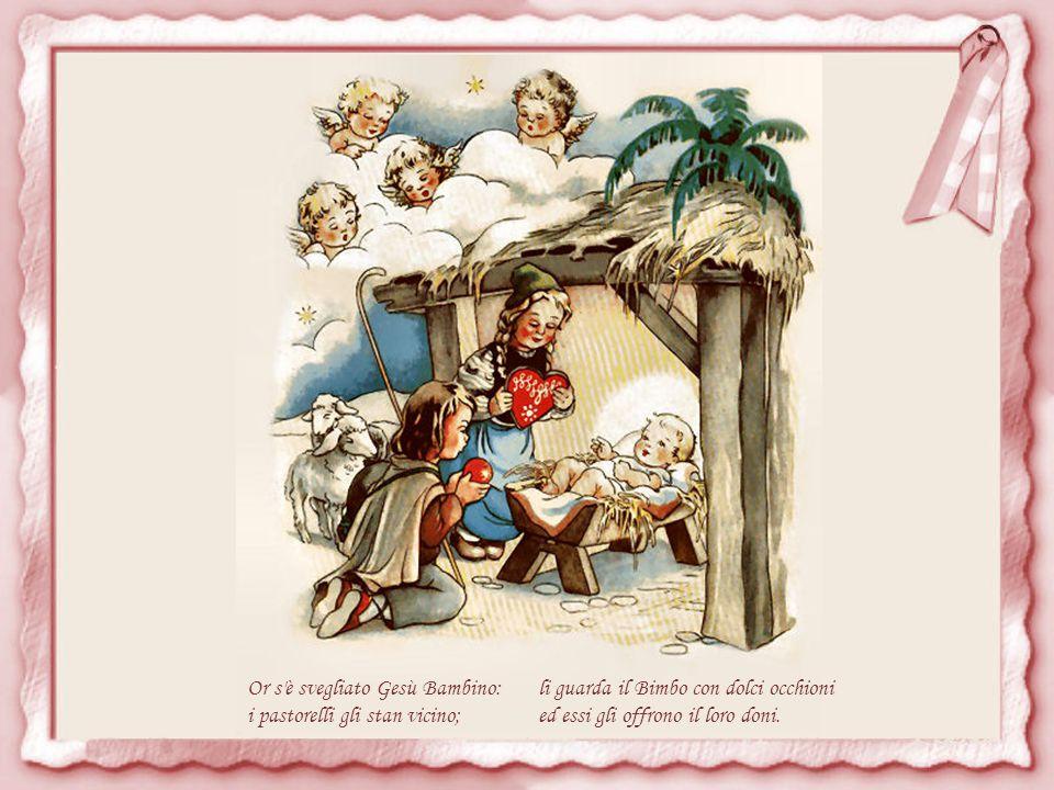 Or s è svegliato Gesù Bambino: i pastorelli gli stan vicino; li guarda il Bimbo con dolci occhioni ed essi gli offrono il loro doni.