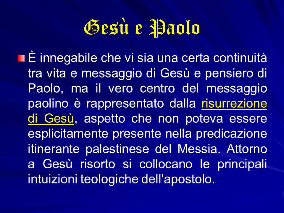 Gesù e Paolo È innegabile che vi sia una certa continuità tra vita e messaggio di Gesù e pensiero di Paolo, ma il vero centro del messaggio paolino è