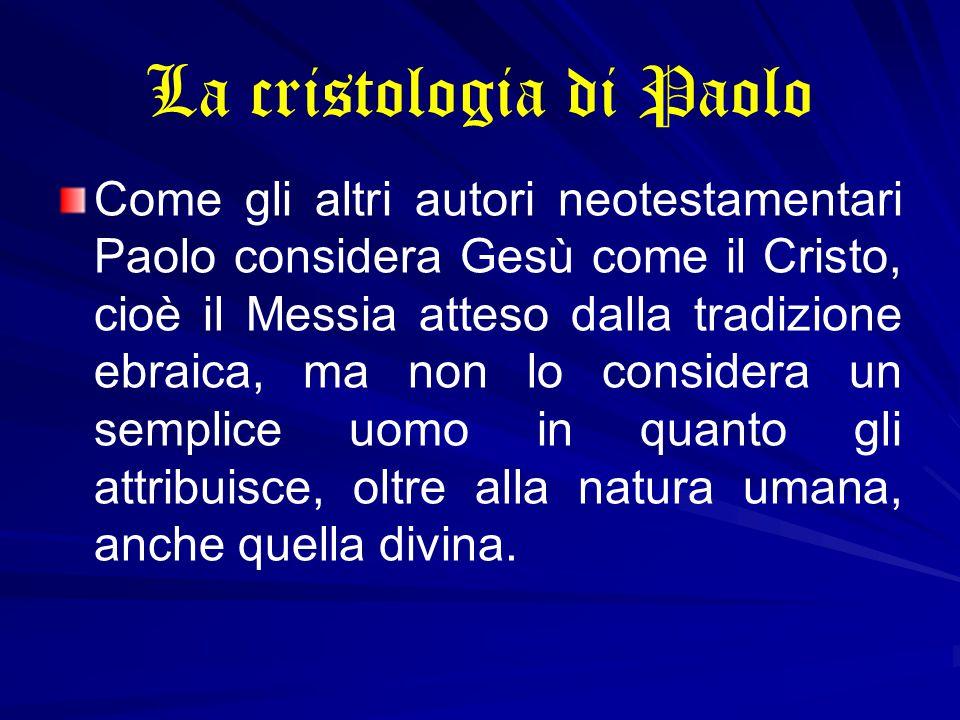 La cristologia di Paolo Come gli altri autori neotestamentari Paolo considera Gesù come il Cristo, cioè il Messia atteso dalla tradizione ebraica, ma