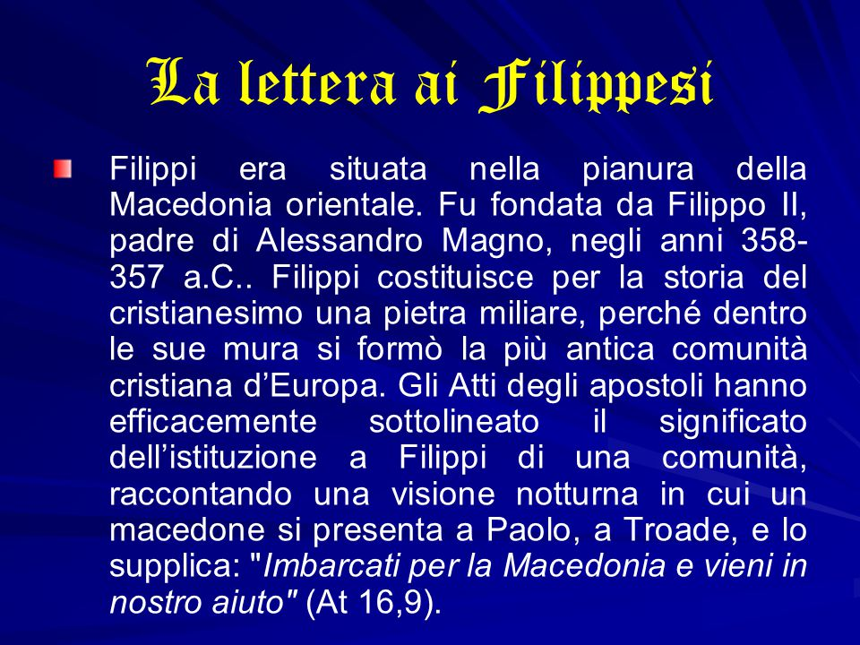 La lettera ai Filippesi Filippi era situata nella pianura della Macedonia orientale. Fu fondata da Filippo II, padre di Alessandro Magno, negli anni 3
