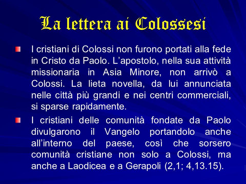 La lettera ai Colossesi I cristiani di Colossi non furono portati alla fede in Cristo da Paolo. L'apostolo, nella sua attività missionaria in Asia Min