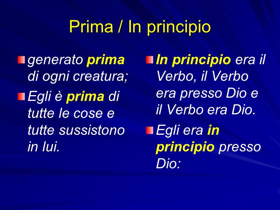 Prima / In principio generato prima di ogni creatura; Egli è prima di tutte le cose e tutte sussistono in lui. In principio era il Verbo, il Verbo era