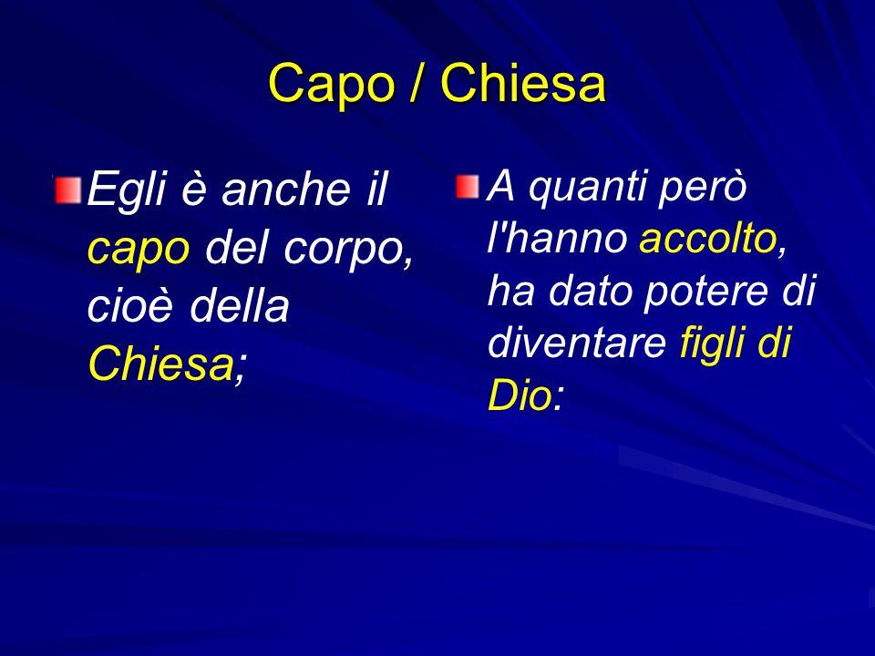 Capo / Chiesa Egli è anche il capo del corpo, cioè della Chiesa; A quanti però l'hanno accolto, ha dato potere di diventare figli di Dio: