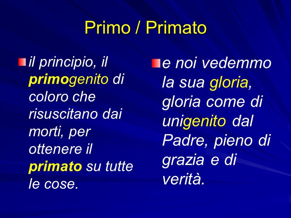 Primo / Primato il principio, il primogenito di coloro che risuscitano dai morti, per ottenere il primato su tutte le cose. e noi vedemmo la sua glori