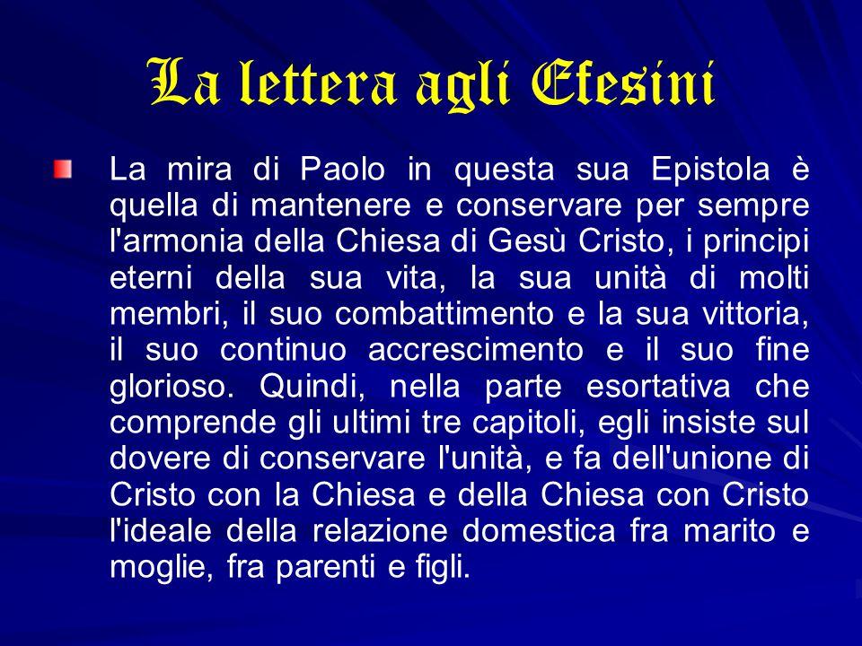 La lettera agli Efesini La mira di Paolo in questa sua Epistola è quella di mantenere e conservare per sempre l'armonia della Chiesa di Gesù Cristo, i