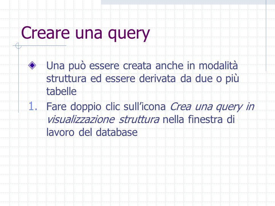 Creare una query Una può essere creata anche in modalità struttura ed essere derivata da due o più tabelle 1. Fare doppio clic sull'icona Crea una que