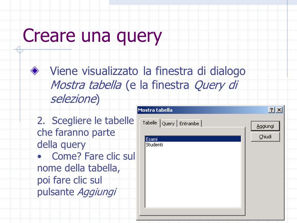 Creare una query Viene visualizzato la finestra di dialogo Mostra tabella (e la finestra Query di selezione) 2.Scegliere le tabelle che faranno parte