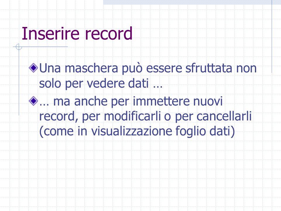 Inserire record Una maschera può essere sfruttata non solo per vedere dati … … ma anche per immettere nuovi record, per modificarli o per cancellarli