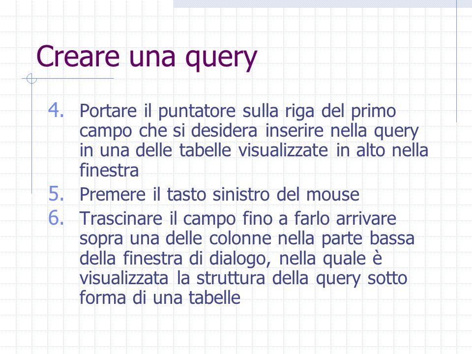 Creare una query 4. Portare il puntatore sulla riga del primo campo che si desidera inserire nella query in una delle tabelle visualizzate in alto nel