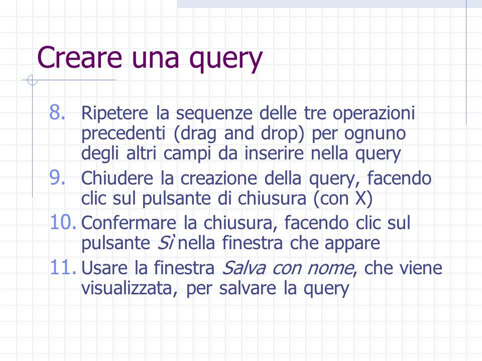 Creare una query 8. Ripetere la sequenze delle tre operazioni precedenti (drag and drop) per ognuno degli altri campi da inserire nella query 9. Chiud