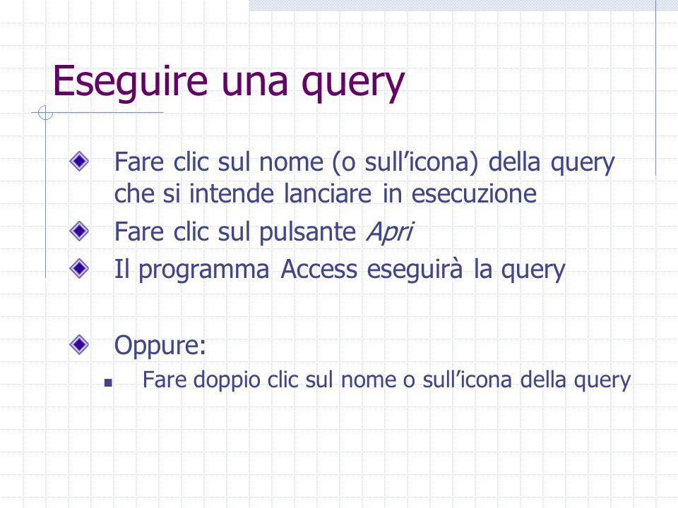 Eseguire una query Fare clic sul nome (o sull'icona) della query che si intende lanciare in esecuzione Fare clic sul pulsante Apri Il programma Access