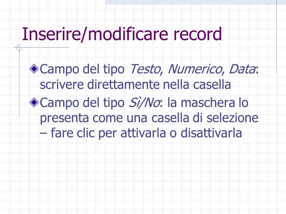 Inserire/modificare record Campo del tipo Testo, Numerico, Data: scrivere direttamente nella casella Campo del tipo Sì/No: la maschera lo presenta com