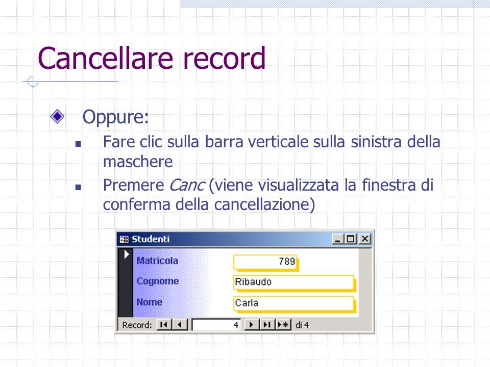 Cancellare record Oppure: Fare clic sulla barra verticale sulla sinistra della maschere Premere Canc (viene visualizzata la finestra di conferma della