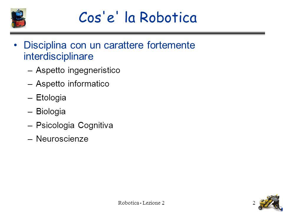 Robotica - Lezione 22 Cos e la Robotica Disciplina con un carattere fortemente interdisciplinare –Aspetto ingegneristico –Aspetto informatico –Etologia –Biologia –Psicologia Cognitiva –Neuroscienze