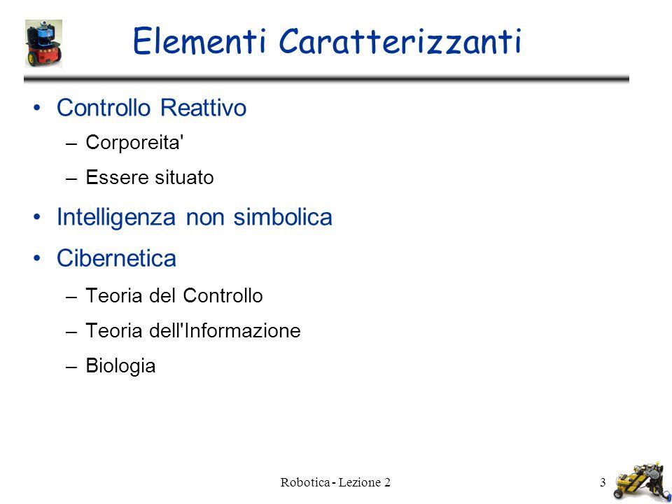 Robotica - Lezione 23 Elementi Caratterizzanti Controllo Reattivo –Corporeita –Essere situato Intelligenza non simbolica Cibernetica –Teoria del Controllo –Teoria dell Informazione –Biologia