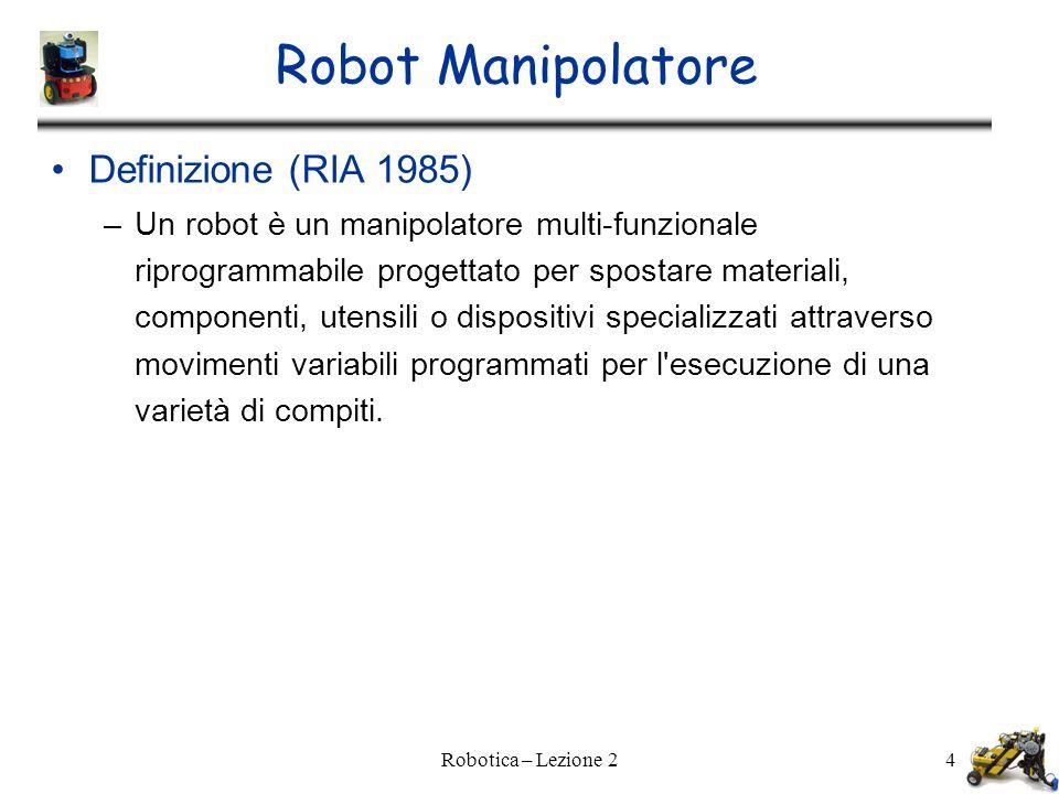 Robotica – Lezione 24 Robot Manipolatore Definizione (RIA 1985) –Un robot è un manipolatore multi-funzionale riprogrammabile progettato per spostare materiali, componenti, utensili o dispositivi specializzati attraverso movimenti variabili programmati per l esecuzione di una varietà di compiti.